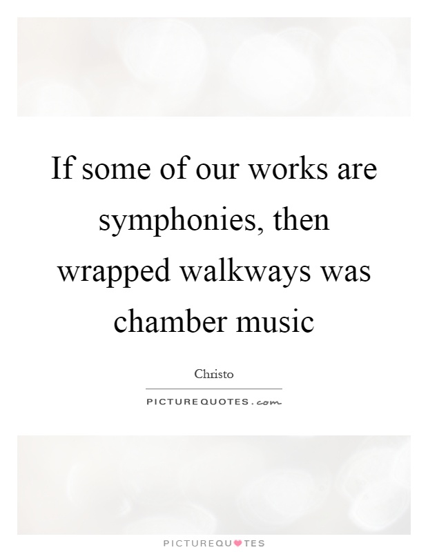 If some of our works are symphonies, then wrapped walkways was chamber music Picture Quote #1