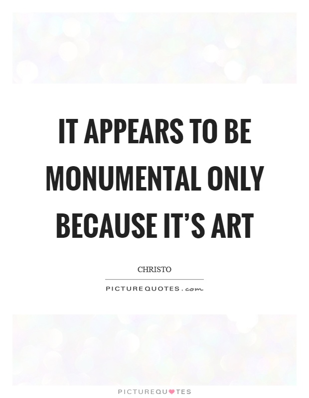 It appears to be monumental only because it's art Picture Quote #1
