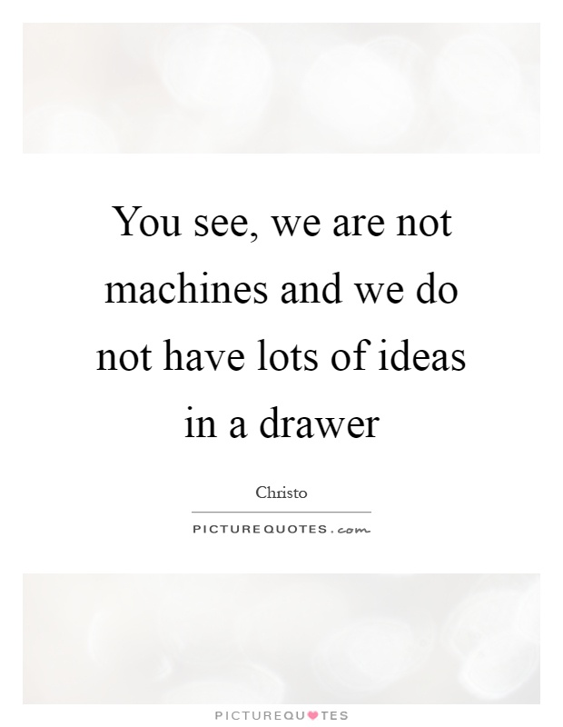 You see, we are not machines and we do not have lots of ideas in a drawer Picture Quote #1