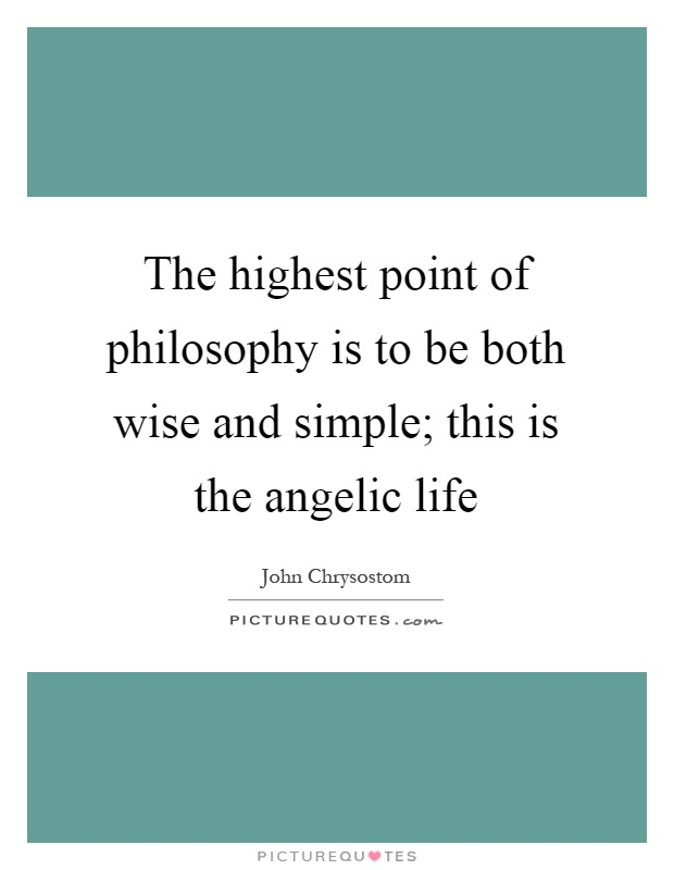 The highest point of philosophy is to be both wise and simple; this is the angelic life Picture Quote #1