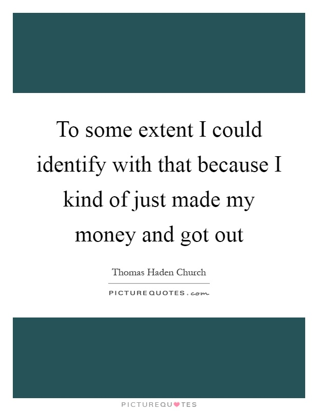 To some extent I could identify with that because I kind of just made my money and got out Picture Quote #1