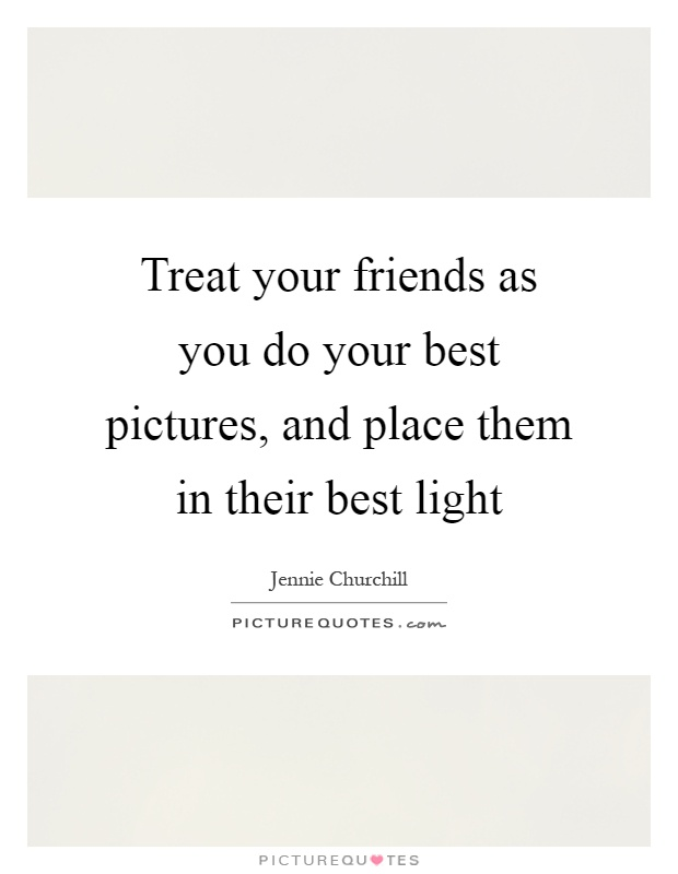 Treat your friends as you do your best pictures, and place them in their best light Picture Quote #1