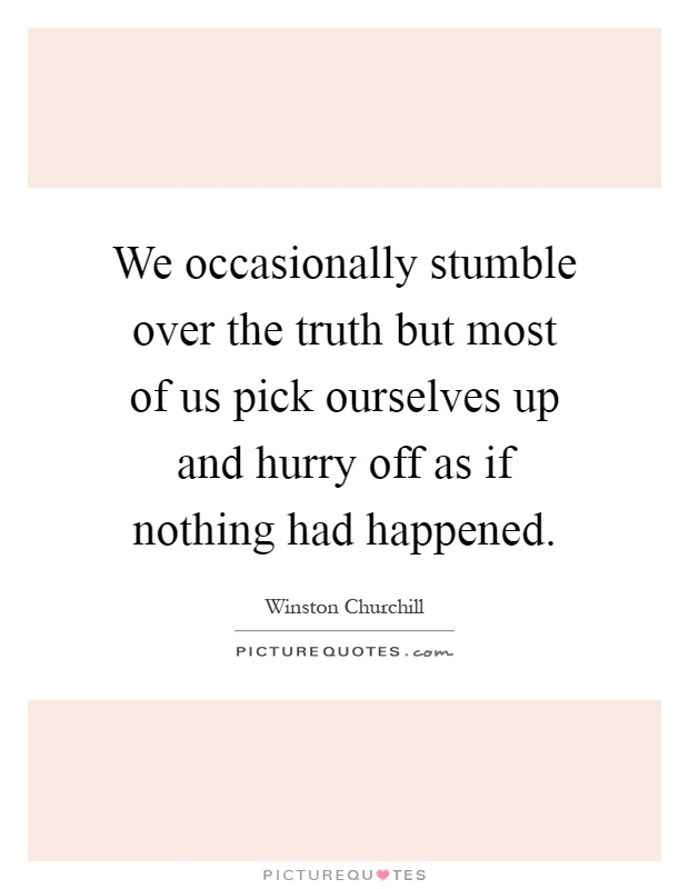 We occasionally stumble over the truth but most of us pick ourselves up and hurry off as if nothing had happened Picture Quote #1
