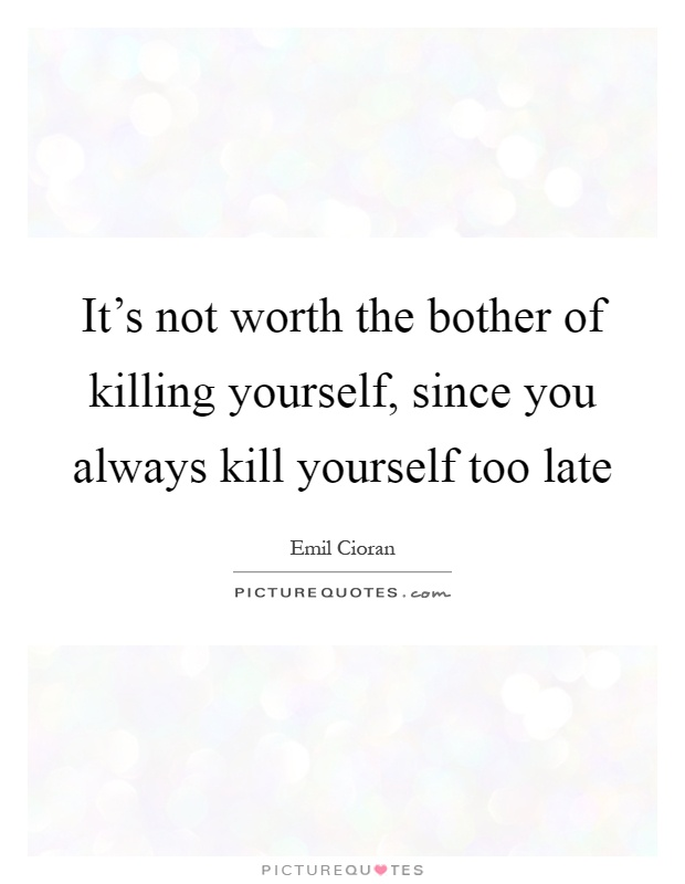 It's not worth the bother of killing yourself, since you always kill yourself too late Picture Quote #1