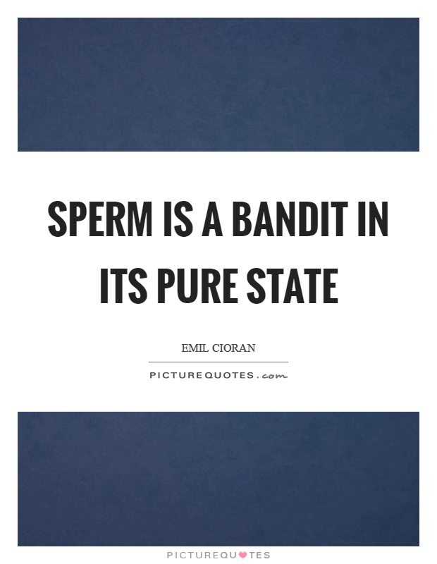 Sperm is a bandit in its pure state Picture Quote #1