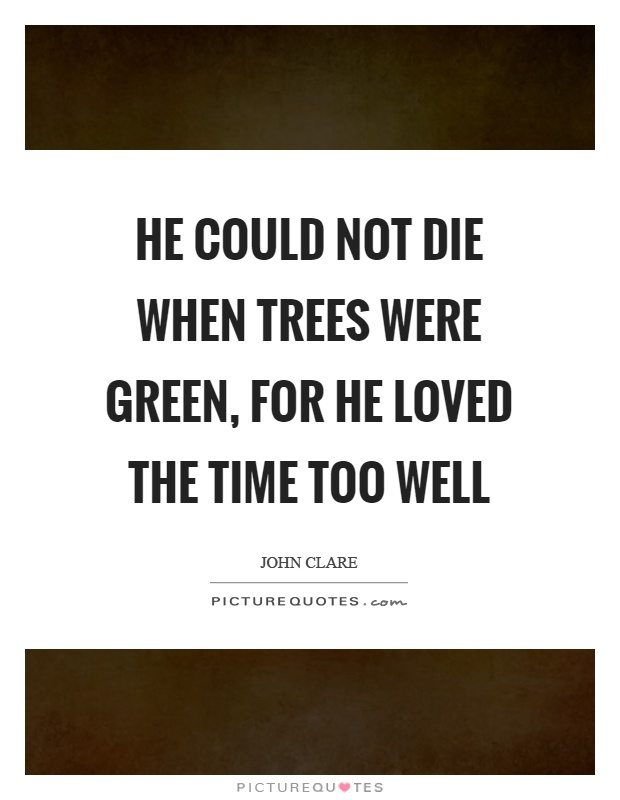 He could not die when trees were green, for he loved the time too well Picture Quote #1
