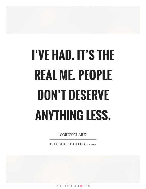 I've had. It's the real me. People don't deserve anything less Picture Quote #1