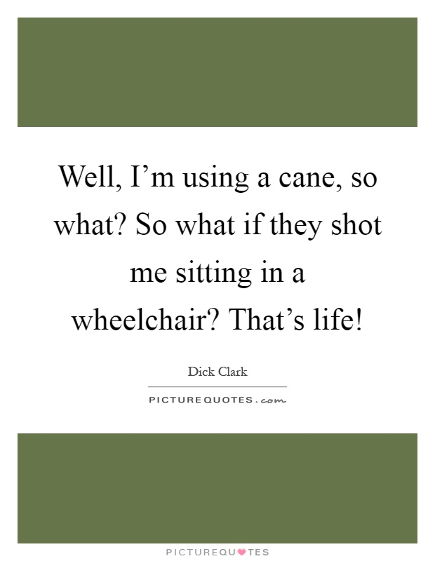 Well, I'm using a cane, so what? So what if they shot me sitting in a wheelchair? That's life! Picture Quote #1
