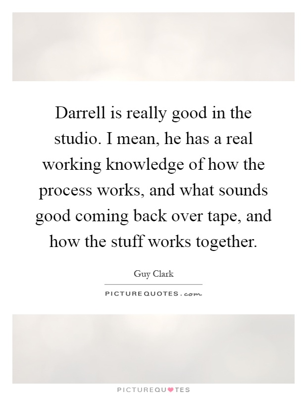 Darrell is really good in the studio. I mean, he has a real working knowledge of how the process works, and what sounds good coming back over tape, and how the stuff works together Picture Quote #1
