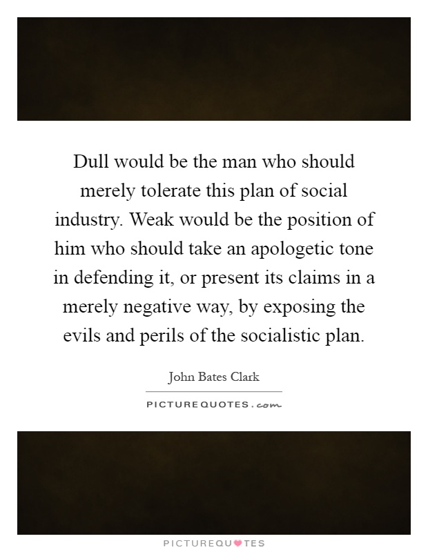 Dull would be the man who should merely tolerate this plan of social industry. Weak would be the position of him who should take an apologetic tone in defending it, or present its claims in a merely negative way, by exposing the evils and perils of the socialistic plan Picture Quote #1