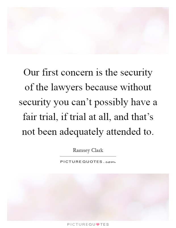 Our first concern is the security of the lawyers because without security you can't possibly have a fair trial, if trial at all, and that's not been adequately attended to Picture Quote #1