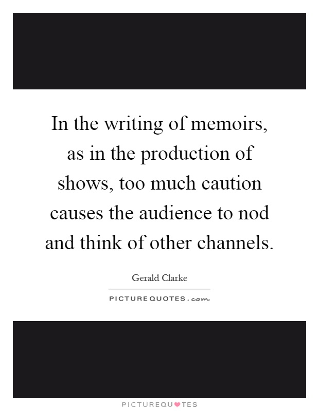 In the writing of memoirs, as in the production of shows, too much caution causes the audience to nod and think of other channels Picture Quote #1
