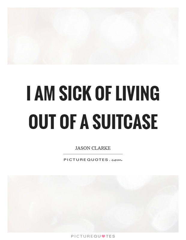 I am sick of living out of a suitcase picture quotes i am sick of living out of a suitcase altavistaventures Gallery