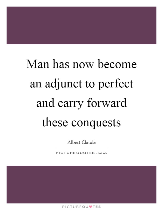 Man has now become an adjunct to perfect and carry forward these conquests Picture Quote #1