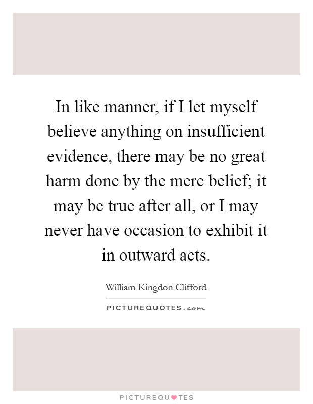 In like manner, if I let myself believe anything on insufficient evidence, there may be no great harm done by the mere belief; it may be true after all, or I may never have occasion to exhibit it in outward acts Picture Quote #1