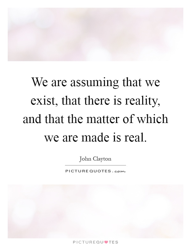 We are assuming that we exist, that there is reality, and that the matter of which we are made is real Picture Quote #1