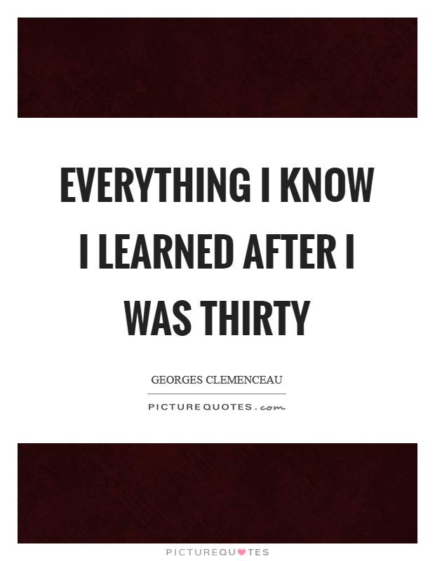 Everything I know I learned after I was thirty Picture Quote #1
