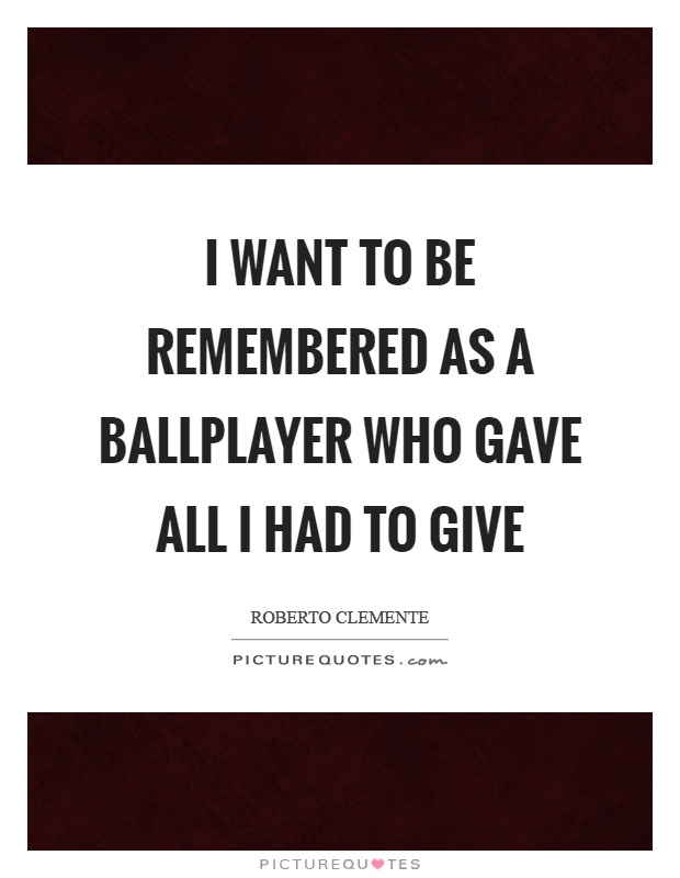 I want to be remembered as a ballplayer who gave all I had to give Picture Quote #1