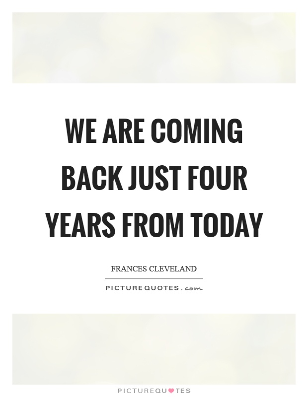 We are coming back just four years from today Picture Quote #1