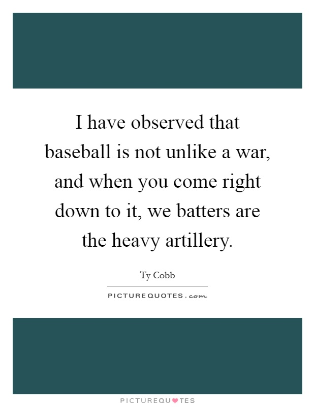 I have observed that baseball is not unlike a war, and when you come right down to it, we batters are the heavy artillery Picture Quote #1