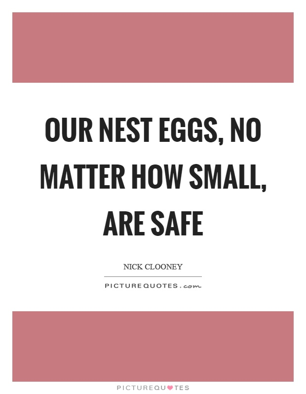 Our nest eggs, no matter how small, are safe Picture Quote #1