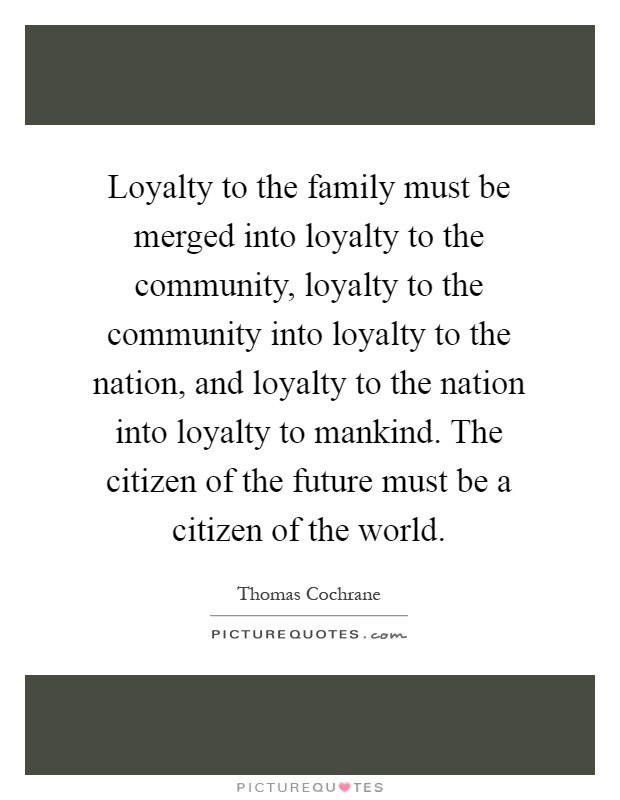 Loyalty to the family must be merged into loyalty to the community, loyalty to the community into loyalty to the nation, and loyalty to the nation into loyalty to mankind. The citizen of the future must be a citizen of the world Picture Quote #1