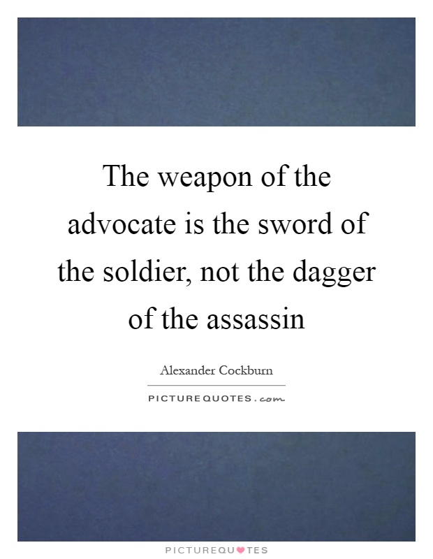 The weapon of the advocate is the sword of the soldier, not the dagger of the assassin Picture Quote #1