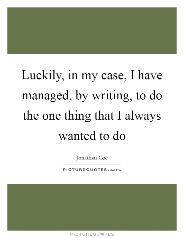 Luckily, in my case, I have managed, by writing, to do the one thing that I always wanted to do Picture Quote #1