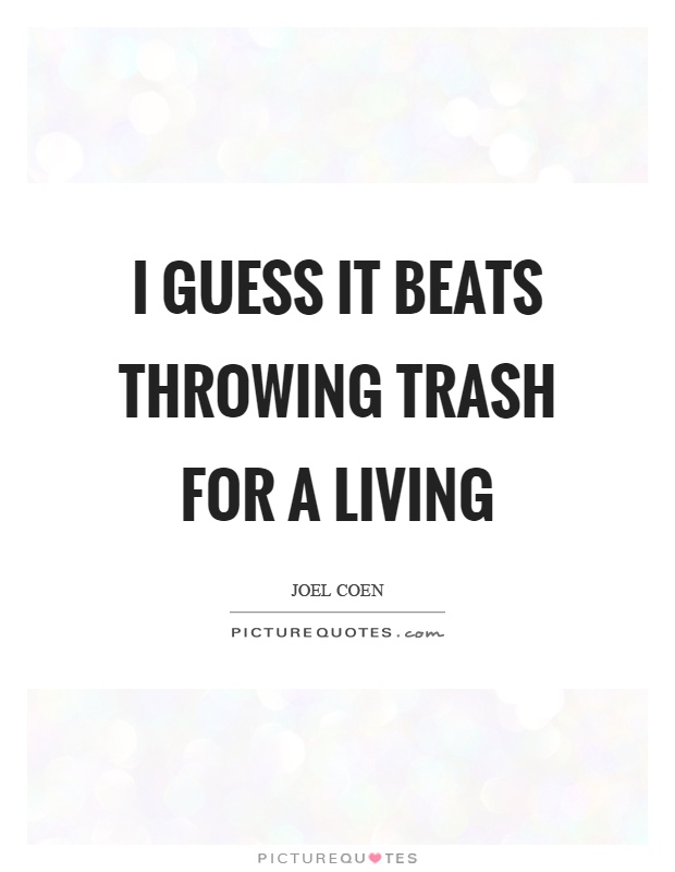 I guess it beats throwing trash for a living Picture Quote #1