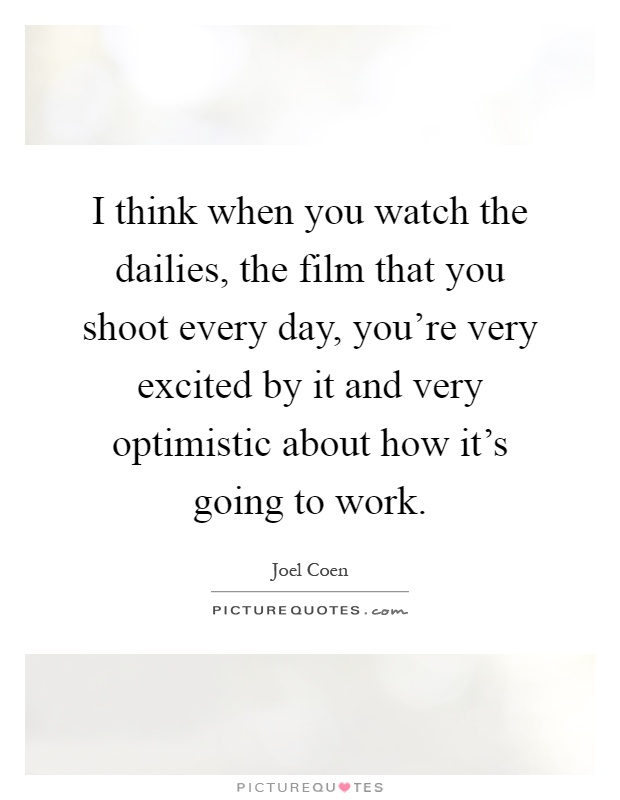 I think when you watch the dailies, the film that you shoot every day, you're very excited by it and very optimistic about how it's going to work Picture Quote #1