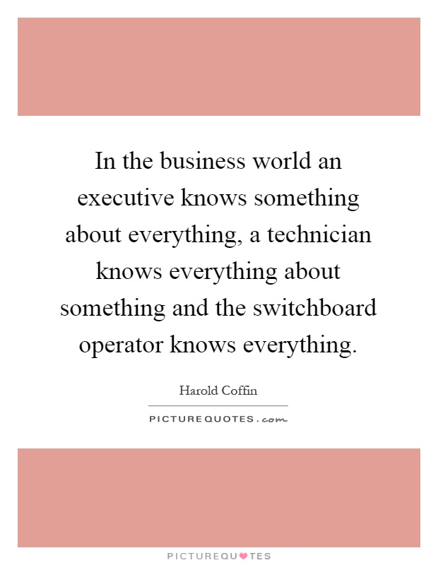 In the business world an executive knows something about everything, a technician knows everything about something and the switchboard operator knows everything Picture Quote #1