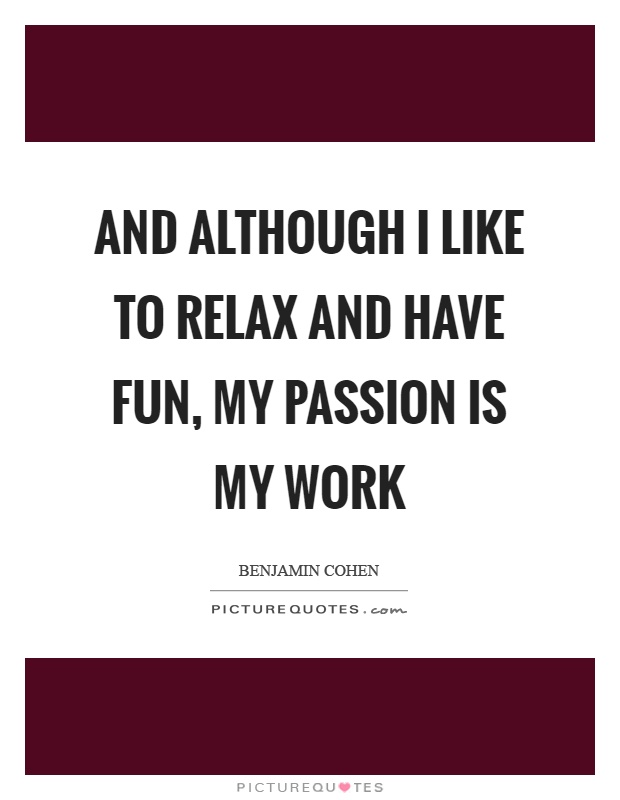 And although I like to relax and have fun, my passion is my work Picture Quote #1