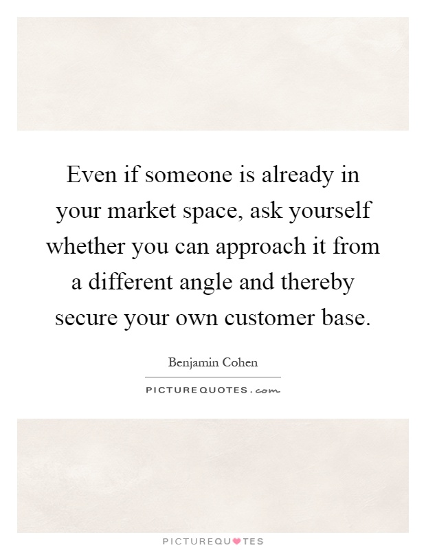Even if someone is already in your market space, ask yourself whether you can approach it from a different angle and thereby secure your own customer base Picture Quote #1