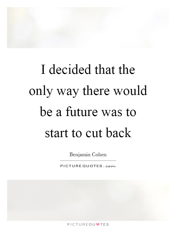 I decided that the only way there would be a future was to start to cut back Picture Quote #1