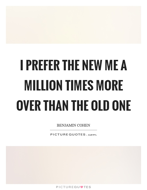 I prefer the new me a million times more over than the old ...