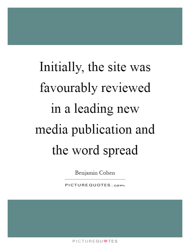 Initially, the site was favourably reviewed in a leading new media publication and the word spread Picture Quote #1