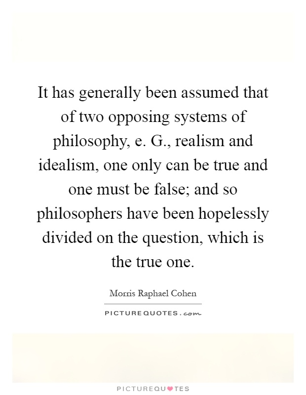 It has generally been assumed that of two opposing systems of philosophy, e. G., realism and idealism, one only can be true and one must be false; and so philosophers have been hopelessly divided on the question, which is the true one Picture Quote #1