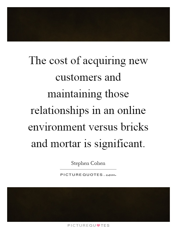 The cost of acquiring new customers and maintaining those relationships in an online environment versus bricks and mortar is significant Picture Quote #1