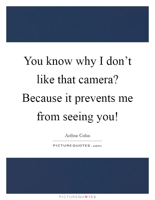 Why I Don T Like Motivational Quotes: You Know Why I Don't Like That Camera? Because It Prevents