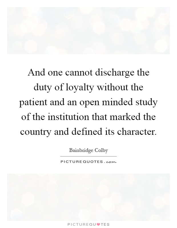 And one cannot discharge the duty of loyalty without the patient and an open minded study of the institution that marked the country and defined its character Picture Quote #1