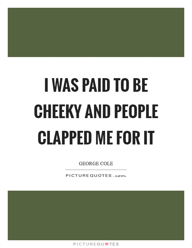 I was paid to be cheeky and people clapped me for it Picture Quote #1