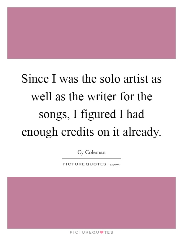 Since I was the solo artist as well as the writer for the songs, I figured I had enough credits on it already Picture Quote #1