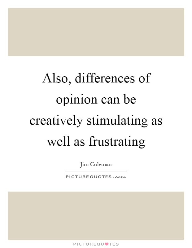 Also, differences of opinion can be creatively stimulating as well as frustrating Picture Quote #1