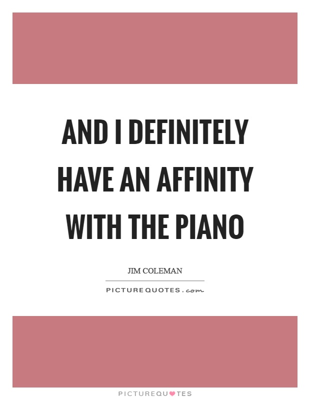 And I definitely have an affinity with the piano Picture Quote #1