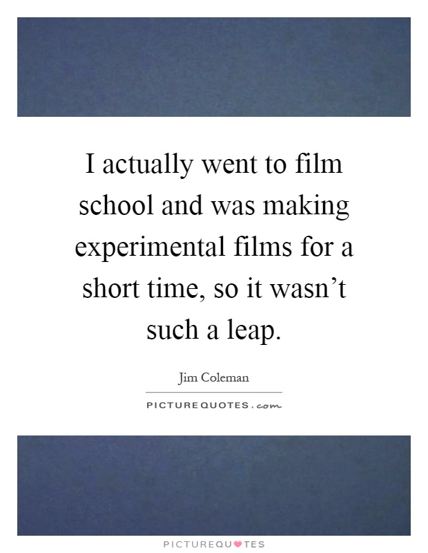 I actually went to film school and was making experimental films for a short time, so it wasn't such a leap Picture Quote #1