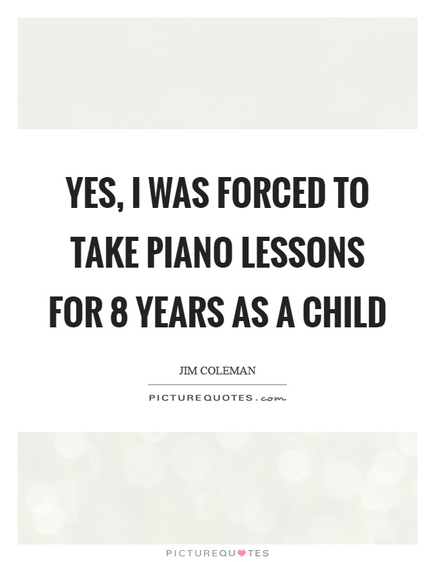 Yes, I was forced to take piano lessons for 8 years as a child Picture Quote #1