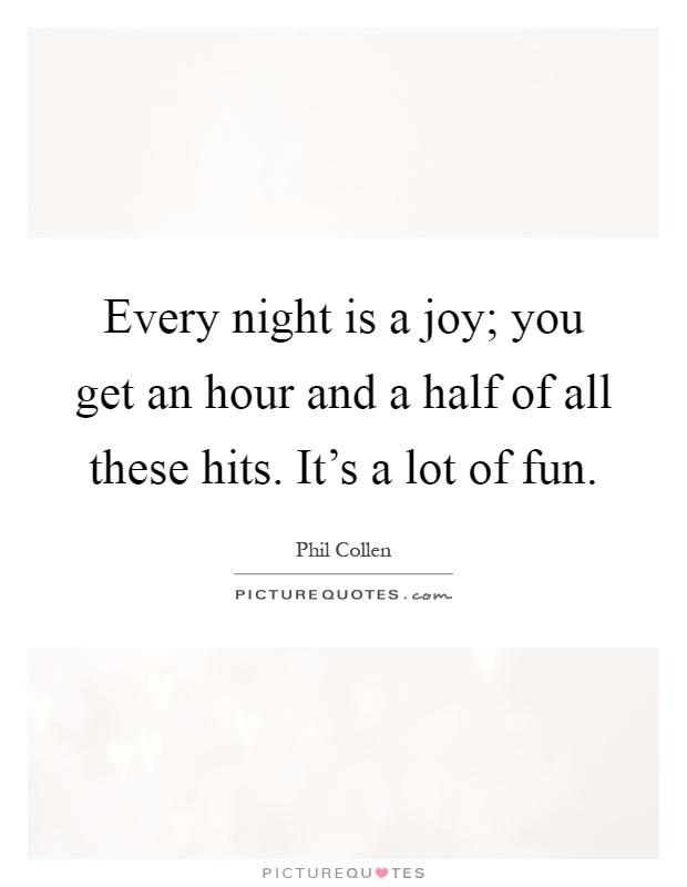 Every night is a joy; you get an hour and a half of all these hits. It's a lot of fun Picture Quote #1