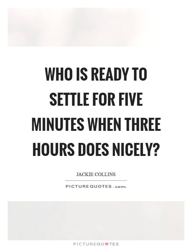 Who is ready to settle for five minutes when three hours does nicely? Picture Quote #1