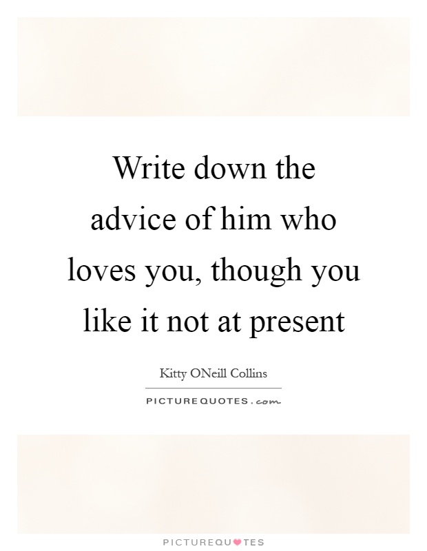 Write down the advice of him who loves you, though you like it not at present Picture Quote #1