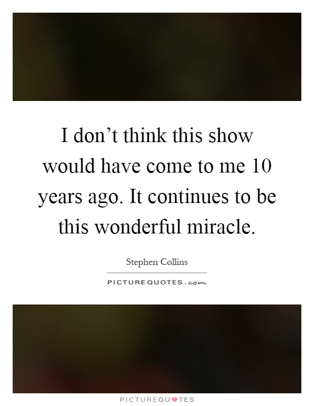 I don't think this show would have come to me 10 years ago. It continues to be this wonderful miracle Picture Quote #1